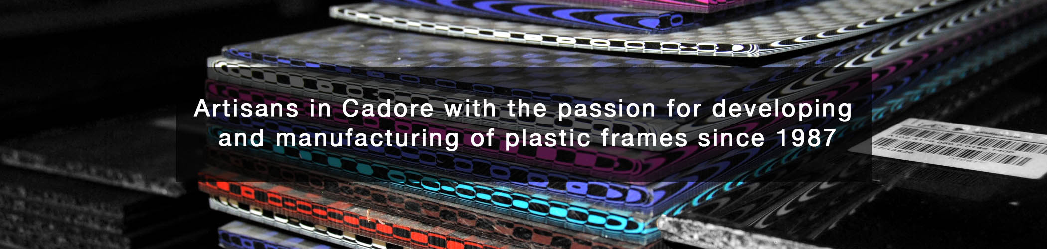 Artisans in Cadore with the passion for developing and manufacturing of plastic frames since 1987